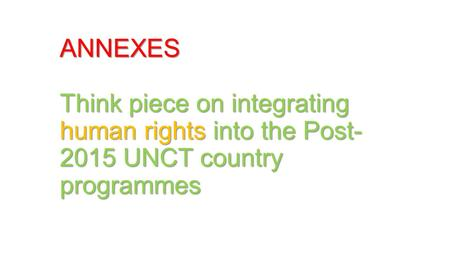 ANNEXES Think piece on integrating human rights into the Post- 2015 UNCT country programmes.