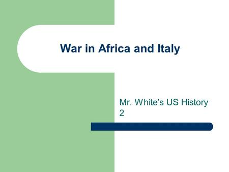 War in Africa and Italy Mr. White's US History 2.