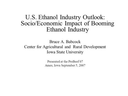 U.S. Ethanol Industry Outlook: Socio/Economic Impact of Booming Ethanol Industry Bruce A. Babcock Center for Agricultural and Rural Development Iowa State.