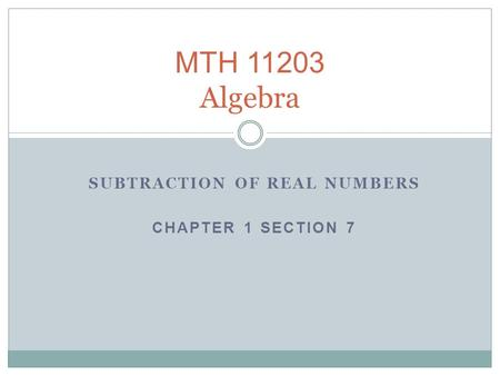 SUBTRACTION OF REAL NUMBERS CHAPTER 1 SECTION 7 MTH 11203 Algebra.