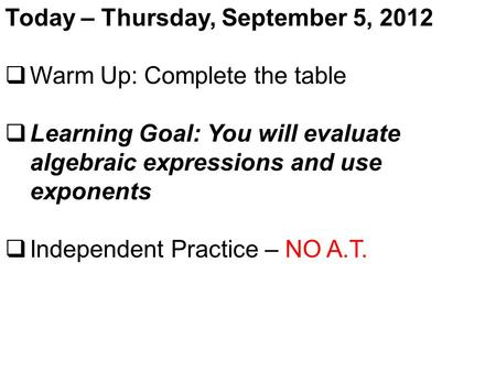 Today – Thursday, September 5, 2012  Warm Up: Complete the table  Learning Goal: You will evaluate algebraic expressions and use exponents  Independent.