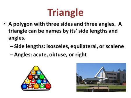Triangle A polygon with three sides and three angles. A triangle can be names by its' side lengths and angles. – Side lengths: isosceles, equilateral,