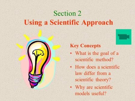 Section 2 Using a Scientific Approach Key Concepts What is the goal of a scientific method? How does a scientific law differ from a scientific theory?