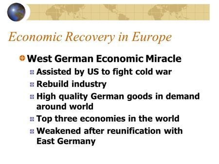 Economic Recovery in Europe West German Economic Miracle Assisted by US to fight cold war Rebuild industry High quality German goods in demand around world.