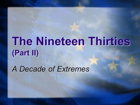 The Nineteen Thirties (Part II) A Decade of Extremes.