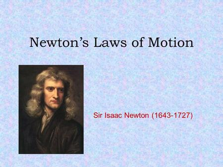 Newton's Laws of Motion Sir Isaac Newton (1643-1727)