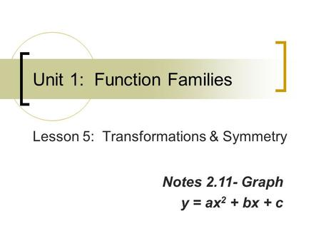 Unit 1: Function Families Lesson 5: Transformations & Symmetry Notes 2.11- Graph y = ax 2 + bx + c.