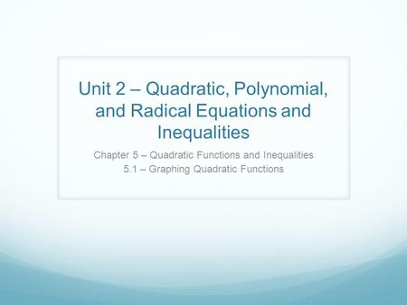 Unit 2 – Quadratic, Polynomial, and Radical Equations and Inequalities Chapter 5 – Quadratic Functions and Inequalities 5.1 – Graphing Quadratic Functions.