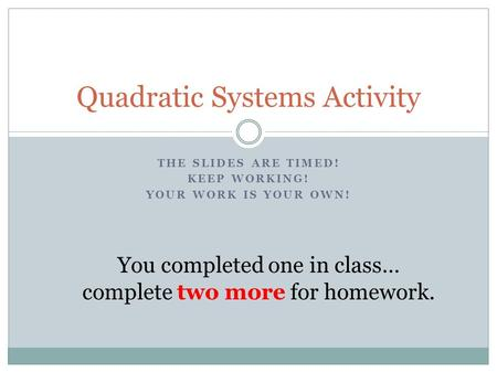 THE SLIDES ARE TIMED! KEEP WORKING! YOUR WORK IS YOUR OWN! Quadratic Systems Activity You completed one in class… complete two more for homework.