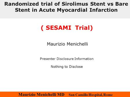 Maurizio Menichelli MD San Camillo Hospital, Rome ( SESAMI Trial) Maurizio Menichelli Presenter Disclosure Information Nothing to Disclose Randomized trial.