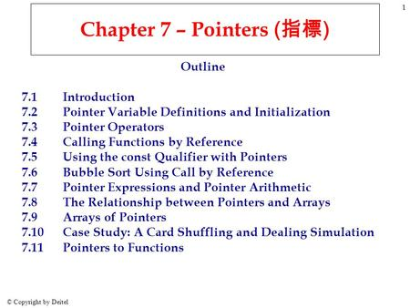 © Copyright by Deitel 1 Chapter 7 – Pointers ( 指標 ) Outline 7.1Introduction 7.2Pointer Variable Definitions <strong>and</strong> Initialization 7.3Pointer Operators 7.4Calling.