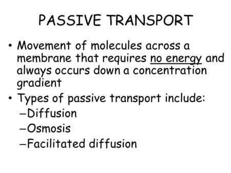 PASSIVE TRANSPORT Movement of molecules across a membrane that requires no energy and always occurs down a concentration gradient Types of passive transport.