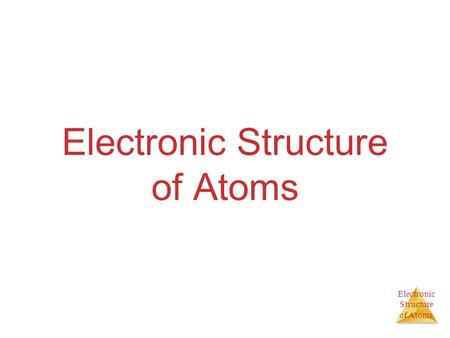 Electronic Structure of Atoms Electronic Structure of Atoms.