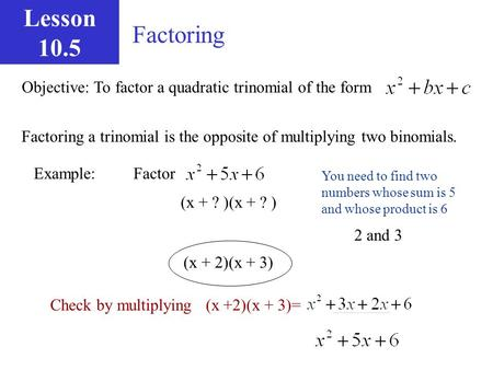 Lesson 10.5 Factoring Objective: To factor a quadratic trinomial of the form Factoring a trinomial is the opposite of multiplying two binomials. Example: