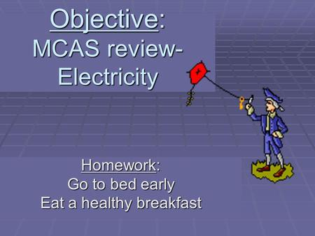 Objective: MCAS review- Electricity Homework: Go to bed early Eat a healthy breakfast.