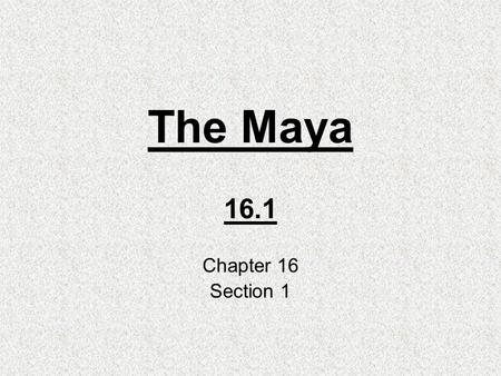 The Maya 16.1 Chapter 16 Section 1. Geography Reaches from central Mexico to northern Central America. 1000 BC- settled in Guatemala. Tropical Forest.