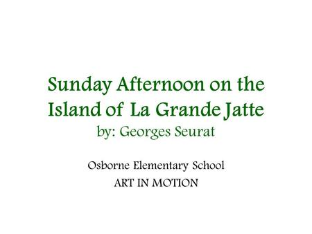 Sunday Afternoon on the Island of La Grande Jatte by: Georges Seurat Osborne Elementary School ART IN MOTION.