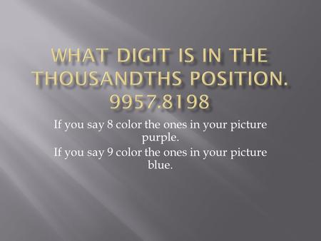 If you say 8 color the ones in your picture purple. If you say 9 color the ones in your picture blue.
