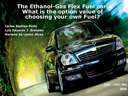 The Ethanol-Gas Flex <strong>Fuel</strong> car: What is the option value of choosing your own <strong>Fuel</strong>? IAG – PUC-Rio 2008 Carlos Bastian-Pinto Luiz Eduardo T. Brandão Mariana.