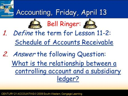 CENTURY 21 ACCOUNTING © 2009 South-Western, Cengage Learning Accounting, Friday, April 13 Bell Ringer: 1.Define the term for Lesson 11-2: Schedule of Accounts.