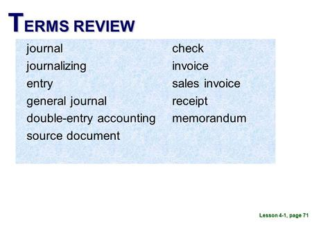 T ERMS REVIEW journal journalizing entry general journal double-entry accounting source document Lesson 4-1, page 71 check invoice sales invoice receipt.