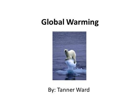 Global Warming By: Tanner Ward. What Is Global warming? Global warming refers to the rising average temperature of the earth's atmosphere and oceans and.