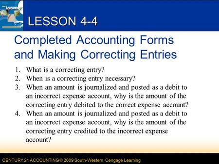 CENTURY 21 ACCOUNTING © 2009 South-Western, Cengage Learning LESSON 4-4 Completed Accounting Forms and Making Correcting Entries 1.What is a correcting.