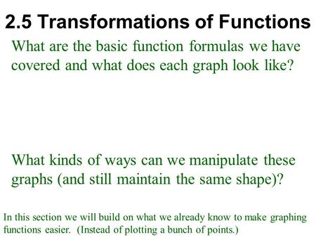 2.5 Transformations of Functions What are the basic function formulas we have covered and what does each graph look like? What kinds of ways can we manipulate.