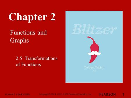 Chapter 2 Functions and Graphs Copyright © 2014, 2010, 2007 Pearson Education, Inc. 1 2.5 Transformations of Functions.