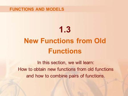1.3 New Functions from Old Functions In this section, we will learn: How to obtain new functions from old functions and how to combine pairs of functions.