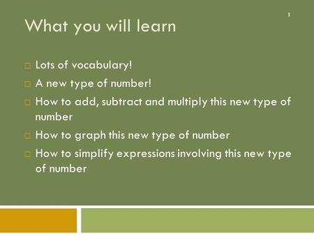 1 What you will learn  Lots of vocabulary!  A new type of number!  How to add, subtract and multiply this new type of number  How to graph this new.