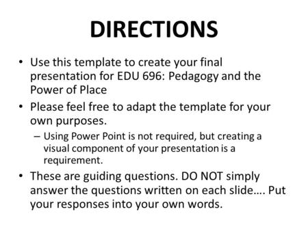 DIRECTIONS Use this template to create your final presentation for EDU 696: Pedagogy and the Power of Place Please feel free to adapt the template for.