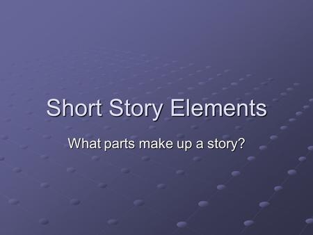 Short Story Elements What parts make up a story?.