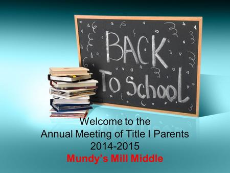 Welcome to the Annual Meeting of Title I Parents 2014-2015 Mundy's Mill Middle.