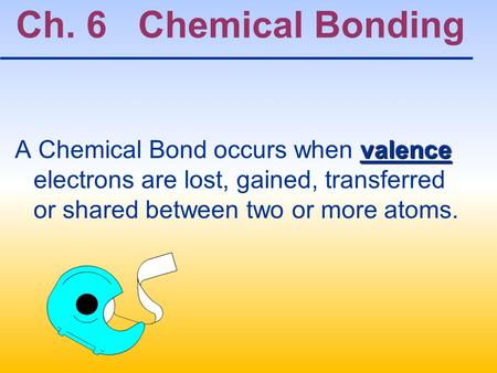 Ch. 6 Chemical Bonding A Chemical Bond occurs when valence electrons are lost, gained, transferred or shared between two or more atoms.