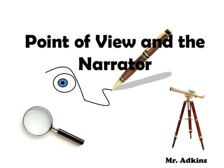 Point of View and the Narrator Mr. Adkins. The Author and Audience Why is the narrator's point of view important? – Helps audience analyze the author's.