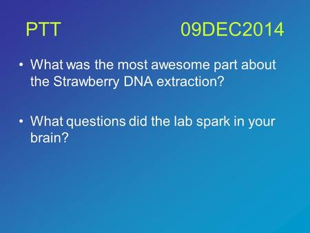 PTT09DEC2014 What was the most awesome part about the Strawberry DNA extraction? What questions did the lab spark in your brain?