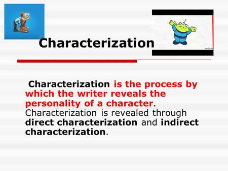 Characterization Characterization is the process by which the writer reveals the personality of a character. Characterization is revealed through direct.