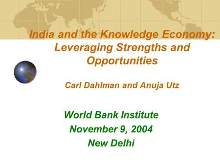<strong>India</strong> and the Knowledge Economy: Leveraging Strengths and Opportunities Carl Dahlman and Anuja Utz World Bank Institute November 9, 2004 New Delhi.