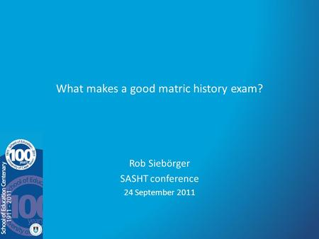 What makes a good matric history exam? Rob Siebörger SASHT conference 24 September 2011.