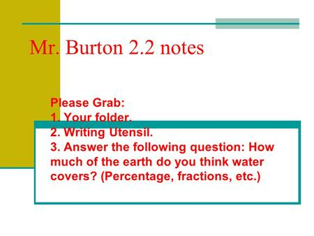 Mr. Burton 2.2 notes Please Grab: 1. Your folder. 2. Writing Utensil. 3. Answer the following question: How much of the earth do you think water covers?