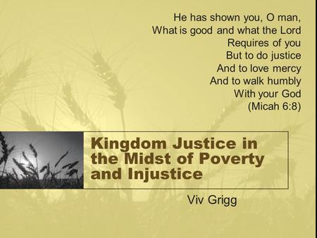 Kingdom Justice in the Midst of Poverty and Injustice Viv Grigg He has shown you, O man, What is good and what the Lord Requires of you But to do justice.