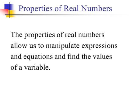 Properties of Real Numbers The properties of real numbers allow us to manipulate expressions and equations and find the values of a variable.