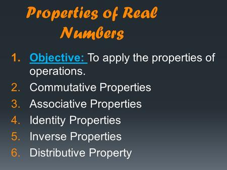 Properties of Real Numbers 1.Objective: To apply the properties of operations. 2.Commutative Properties 3.Associative Properties 4.Identity Properties.