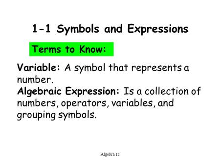 Algebra 1c 1-1 Symbols and Expressions Terms to Know: Variable: A symbol that represents a number. Algebraic Expression: Is a collection of numbers, operators,