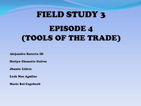 FIELD STUDY 3 EPISODE 4 (TOOLS OF THE TRADE) Alejandro Raterta III