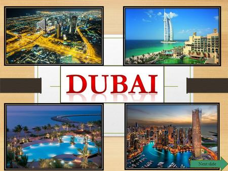 Next slide Dubai Next slide Where is Dubai? It is a peninsula which is located on the shore <strong>of</strong> the Persian Gulf region <strong>of</strong> the United Arab Emirates.It.