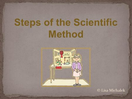 Steps of the Scientific Method © Lisa Michalek. The Scientific Method involves a series of steps that are used to investigate a natural occurrence and.