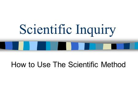 Scientific Inquiry How to Use The Scientific Method.