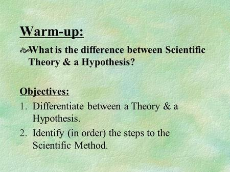 Warm-up:  What is the difference between Scientific Theory & a Hypothesis? Objectives: 1.Differentiate between a Theory & a Hypothesis. 2.Identify (in.